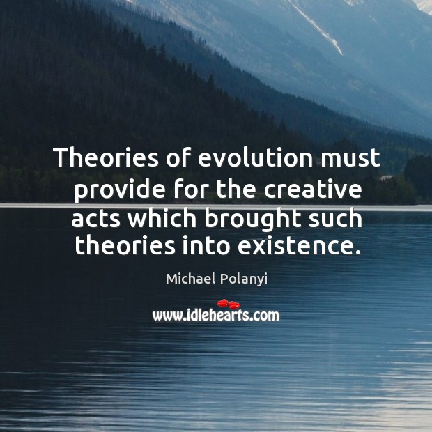 Theories of evolution must provide for the creative acts which brought such theories into existence. Michael Polanyi Picture Quote