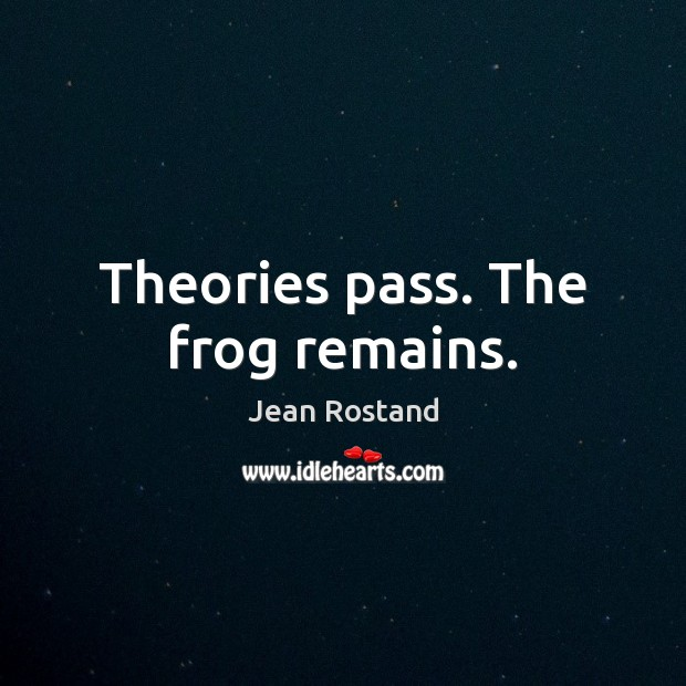 Theories pass. The frog remains. Jean Rostand Picture Quote