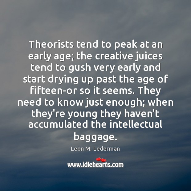Theorists tend to peak at an early age; the creative juices tend Leon M. Lederman Picture Quote