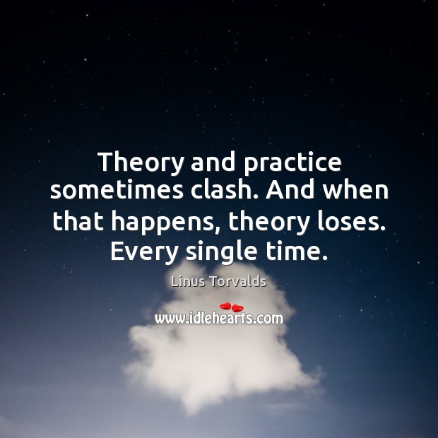 Theory and practice sometimes clash. And when that happens, theory loses. Every Linus Torvalds Picture Quote
