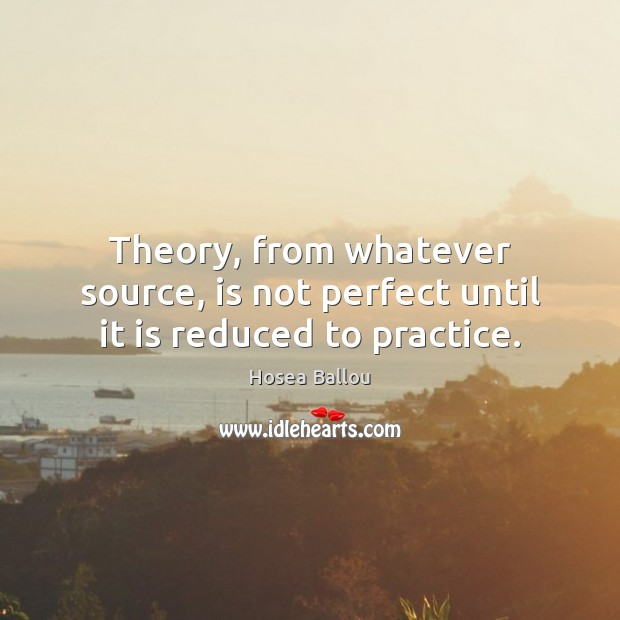 Hosea Ballou Picture Quote image saying: Theory, from whatever source, is not perfect until it is reduced to practice.