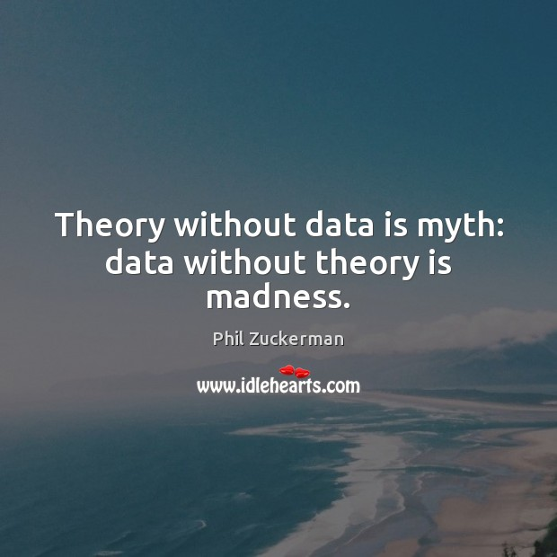 Theory without data is myth: data without theory is madness. Data Quotes Image