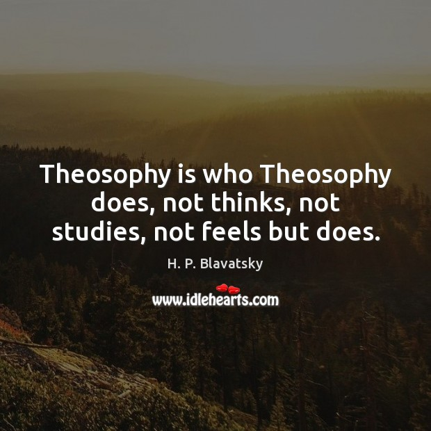 Theosophy is who Theosophy does, not thinks, not studies, not feels but does. H. P. Blavatsky Picture Quote