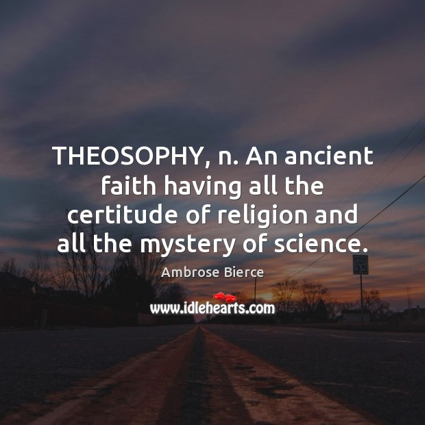 THEOSOPHY, n. An ancient faith having all the certitude of religion and Image
