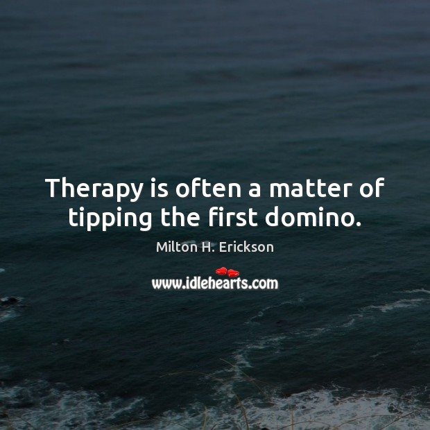 Therapy is often a matter of tipping the first domino. Image