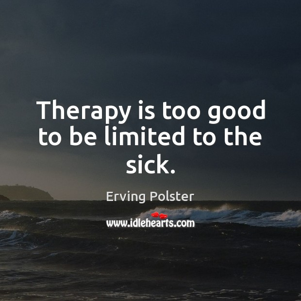 Therapy is too good to be limited to the sick. Image