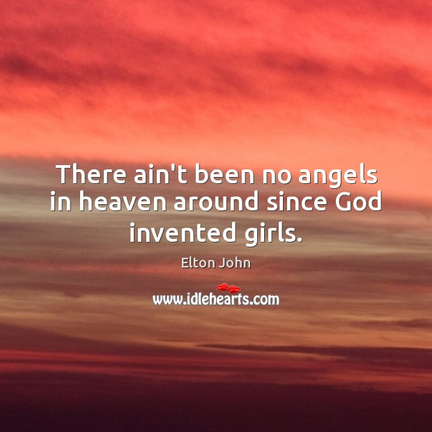 There ain't been no angels in heaven around since God invented girls. Elton John Picture Quote