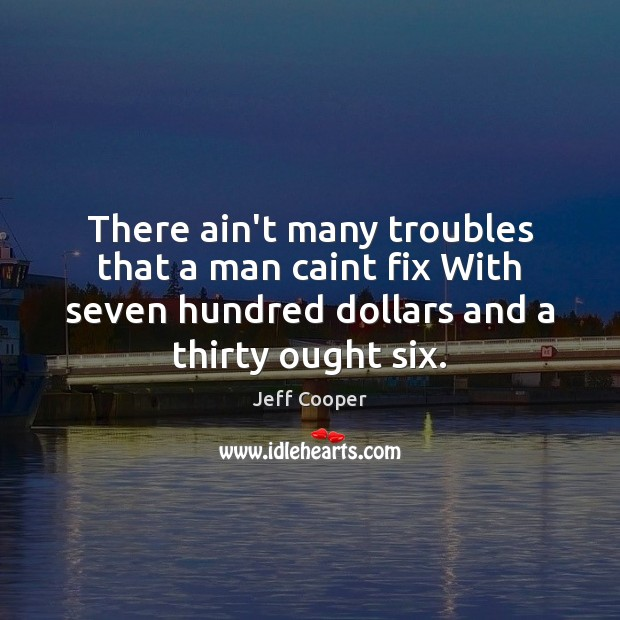 There ain't many troubles that a man caint fix With seven hundred Jeff Cooper Picture Quote