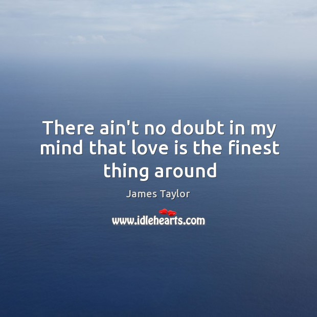 There ain't no doubt in my mind that love is the finest thing around Image