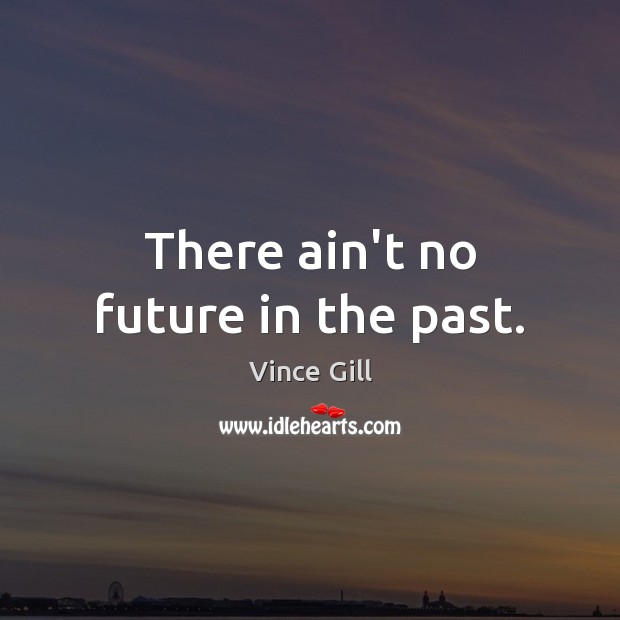 There ain't no future in the past. Vince Gill Picture Quote