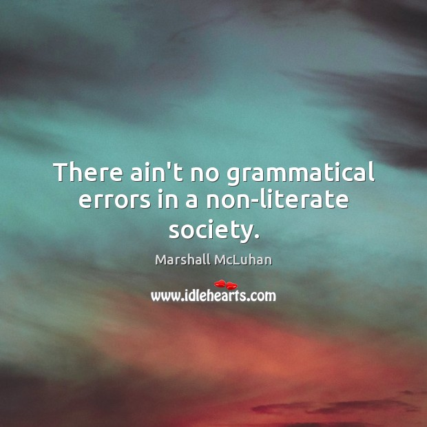 There ain't no grammatical errors in a non-literate society. Society Quotes Image