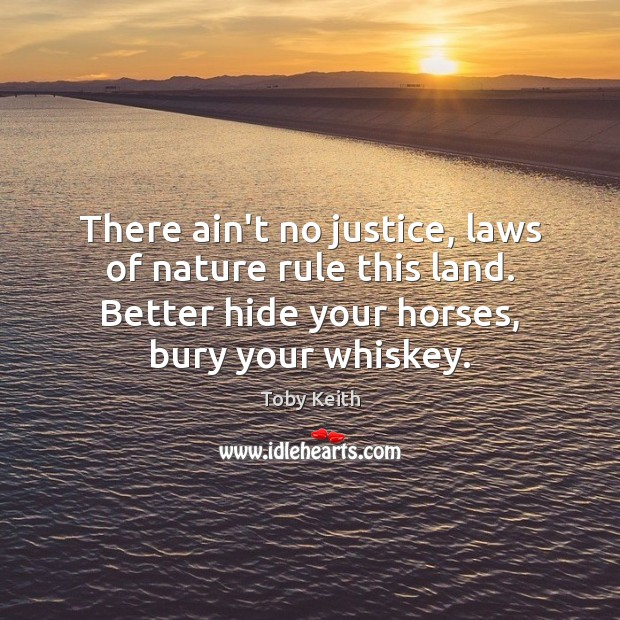 There ain't no justice, laws of nature rule this land. Better hide Nature Quotes Image