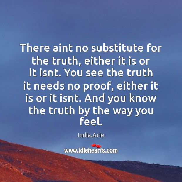 There aint no substitute for the truth, either it is or it India.Arie Picture Quote