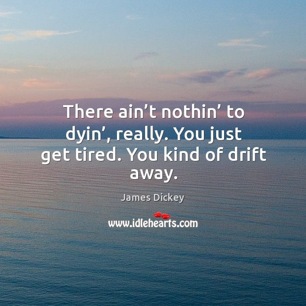 There ain't nothin' to dyin', really. You just get tired. You kind of drift away. James Dickey Picture Quote