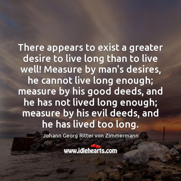There appears to exist a greater desire to live long than to Johann Georg Ritter von Zimmermann Picture Quote