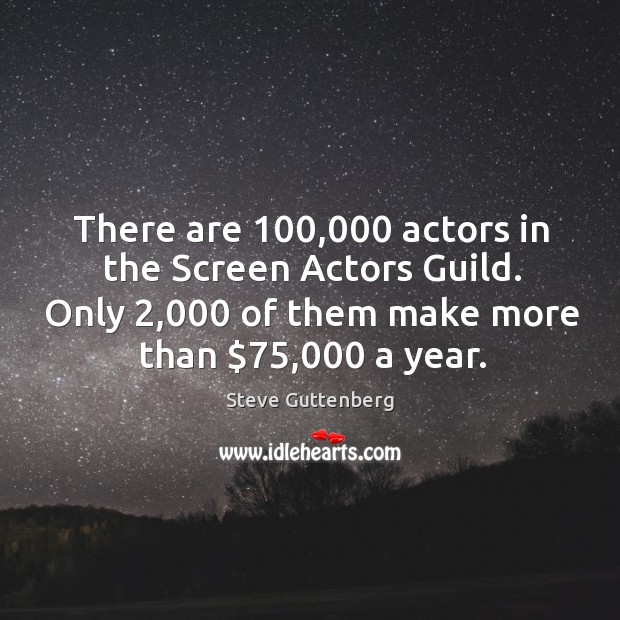 There are 100,000 actors in the screen actors guild. Only 2,000 of them make more than $75,000 a year. Steve Guttenberg Picture Quote