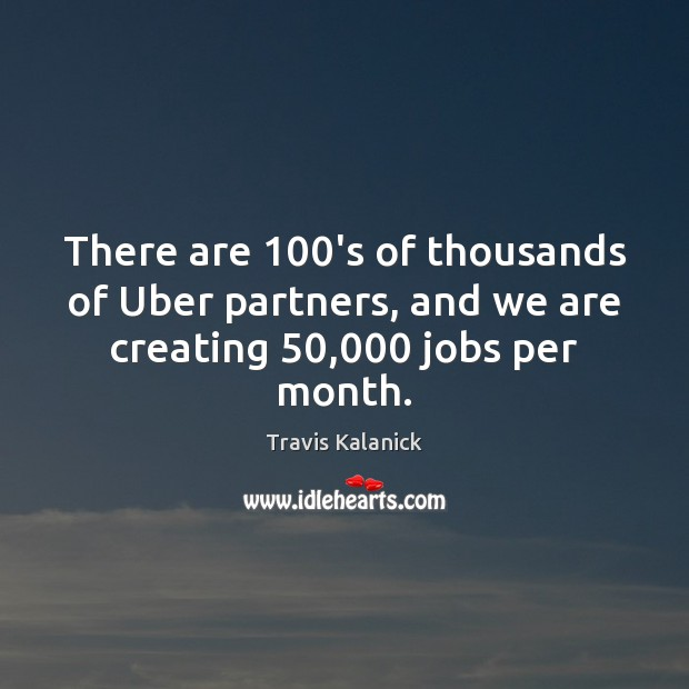 Image, There are 100's of thousands of Uber partners, and we are creating 50,000 jobs per month.