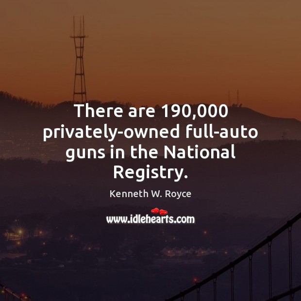 There are 190,000 privately-owned full-auto guns in the National Registry. Image
