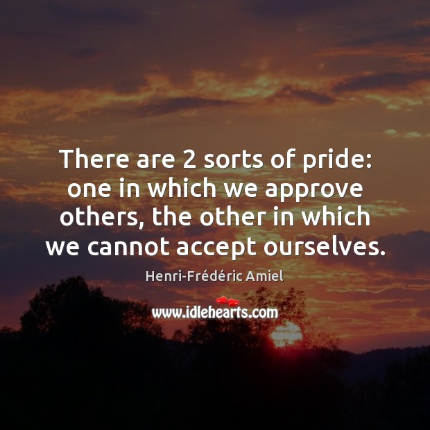There are 2 sorts of pride: one in which we approve others, the Henri-Frédéric Amiel Picture Quote