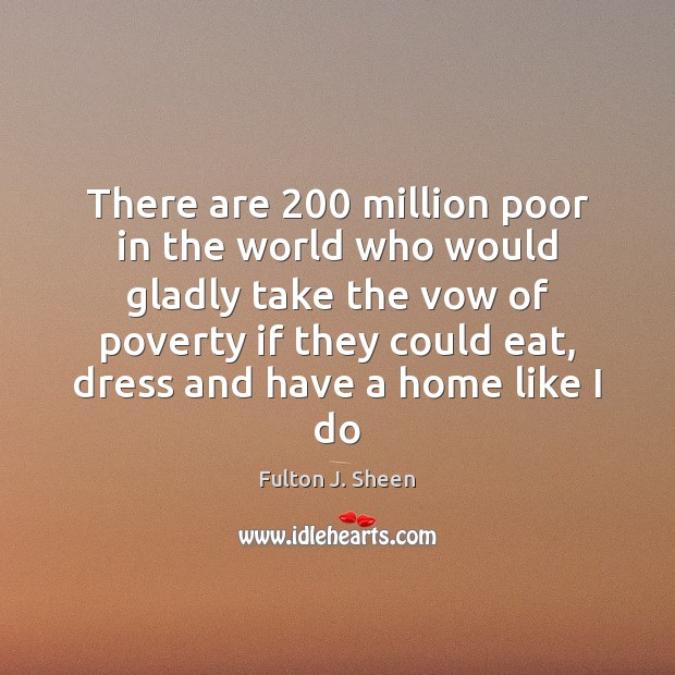 There are 200 million poor in the world who would gladly take the Fulton J. Sheen Picture Quote