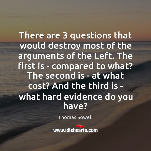 There are 3 questions that would destroy most of the arguments of the Thomas Sowell Picture Quote