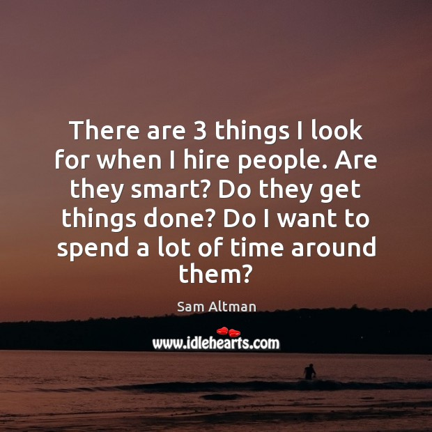There are 3 things I look for when I hire people. Are they Sam Altman Picture Quote