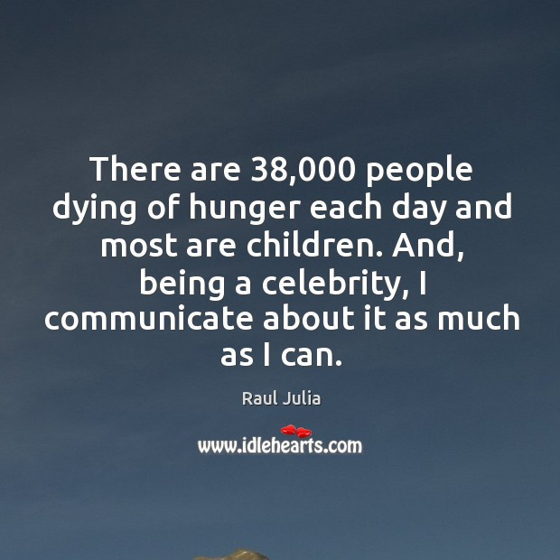 There are 38,000 people dying of hunger each day and most are children. Raul Julia Picture Quote