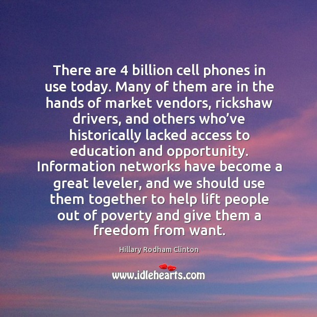 There are 4 billion cell phones in use today. Many of them are in the hands of market vendors Hillary Rodham Clinton Picture Quote
