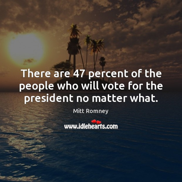 There are 47 percent of the people who will vote for the president no matter what. Mitt Romney Picture Quote