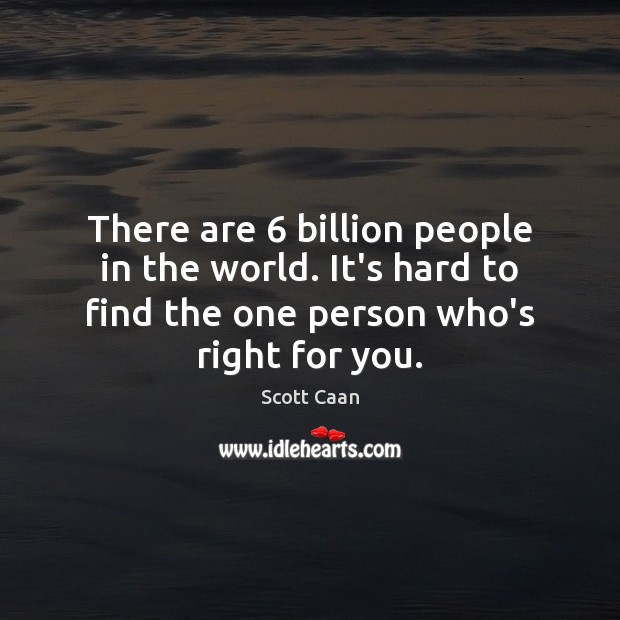 There are 6 billion people in the world. It's hard to find the Image