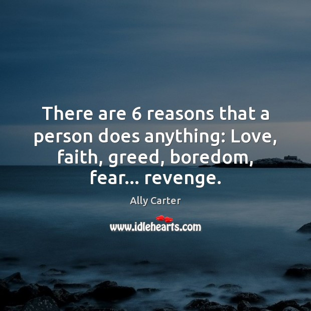 There are 6 reasons that a person does anything: Love, faith, greed, boredom, Image