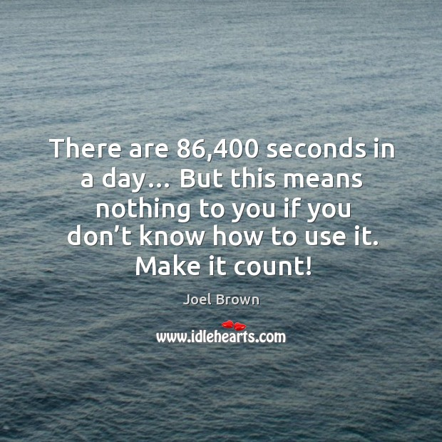 There are 86,400 seconds in a day… but this means nothing to you if you don't know how to use it. Make it count! Image