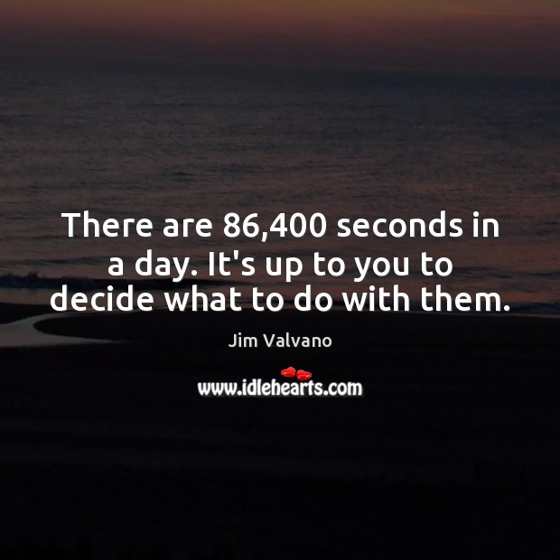 Image, There are 86,400 seconds in a day. It's up to you to decide what to do with them.