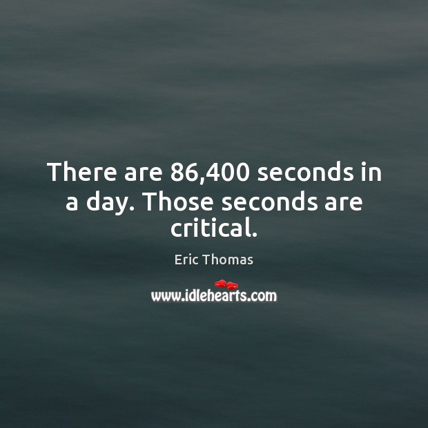 There are 86,400 seconds in a day. Those seconds are critical. Image