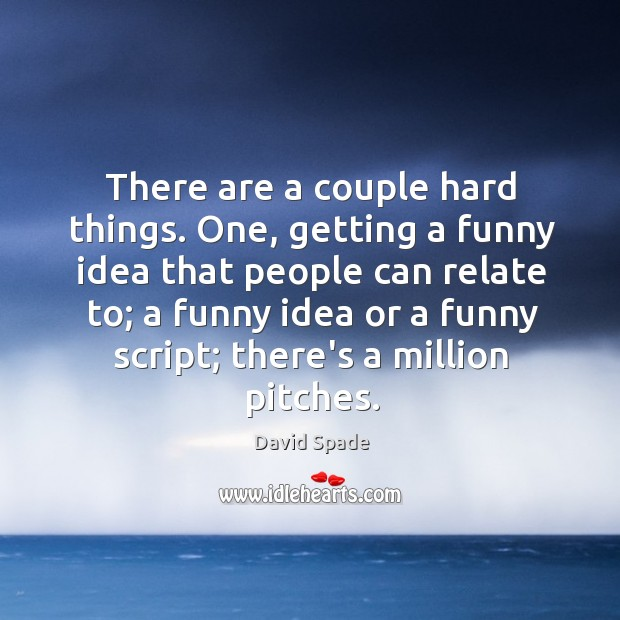 There are a couple hard things. One, getting a funny idea that David Spade Picture Quote