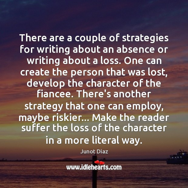 There are a couple of strategies for writing about an absence or Junot Diaz Picture Quote