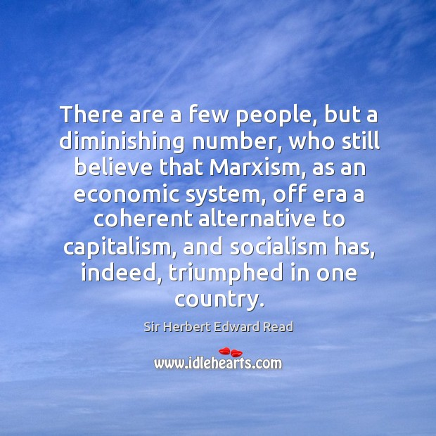 There are a few people, but a diminishing number, who still believe that marxism Sir Herbert Edward Read Picture Quote