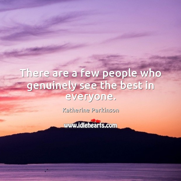 There are a few people who genuinely see the best in everyone. Image