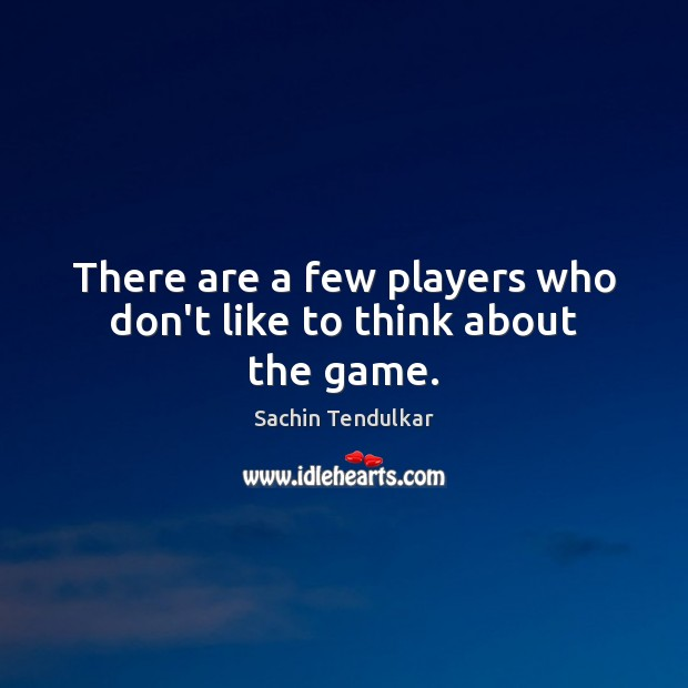 There are a few players who don't like to think about the game. Image