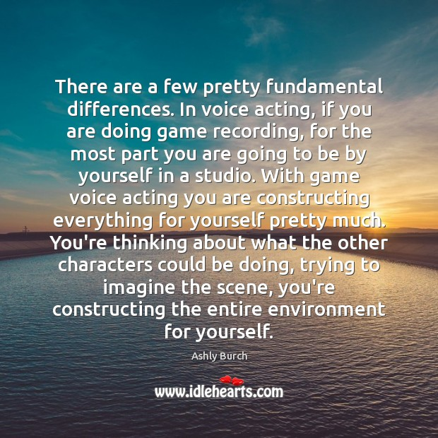 There are a few pretty fundamental differences. In voice acting, if you Ashly Burch Picture Quote
