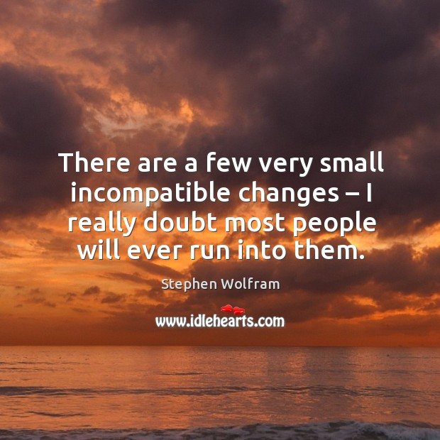 There are a few very small incompatible changes – I really doubt most people will ever run into them. Image