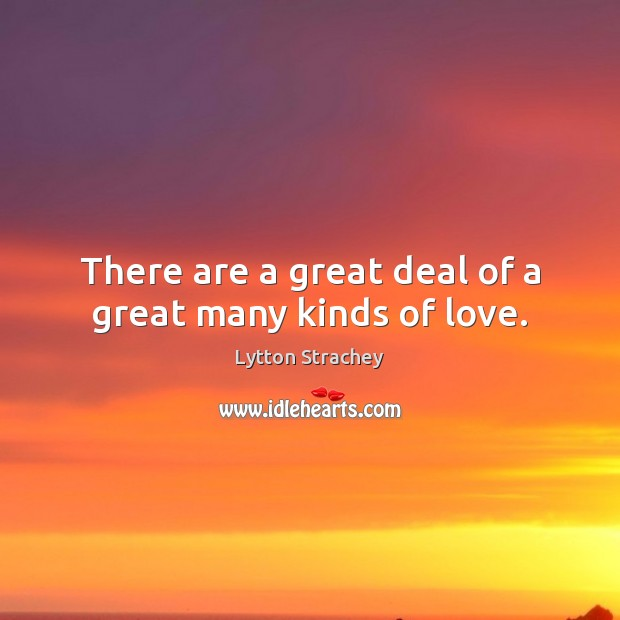 There are a great deal of a great many kinds of love. Lytton Strachey Picture Quote