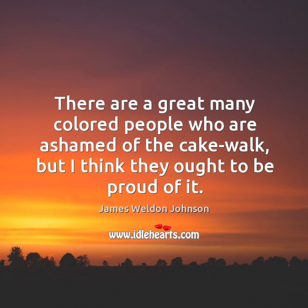 There are a great many colored people who are ashamed of the cake-walk, but I think they ought to be proud of it. James Weldon Johnson Picture Quote