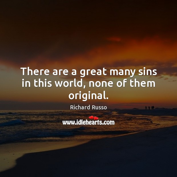 There are a great many sins in this world, none of them original. Richard Russo Picture Quote