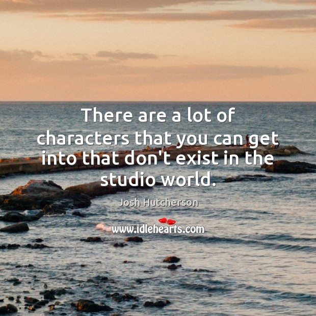There are a lot of characters that you can get into that don't exist in the studio world. Josh Hutcherson Picture Quote