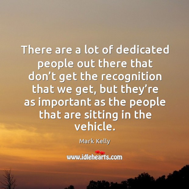 There are a lot of dedicated people out there that don't get the recognition that we get Image