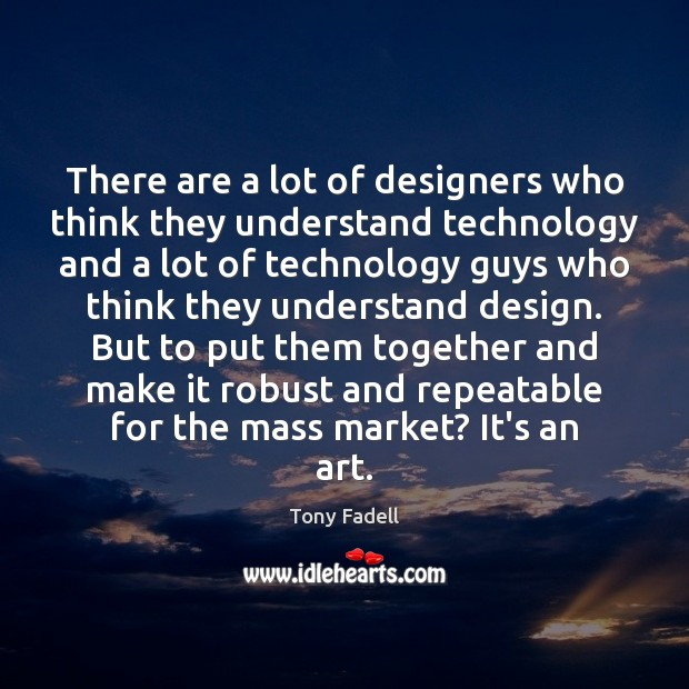 There are a lot of designers who think they understand technology and Image