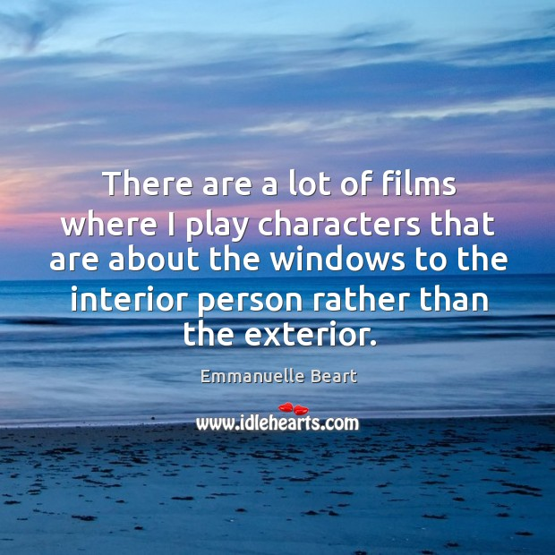 There are a lot of films where I play characters that are about the windows to the interior Emmanuelle Beart Picture Quote