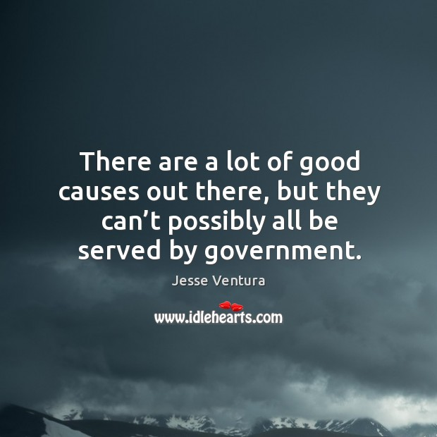 There are a lot of good causes out there, but they can't possibly all be served by government. Image