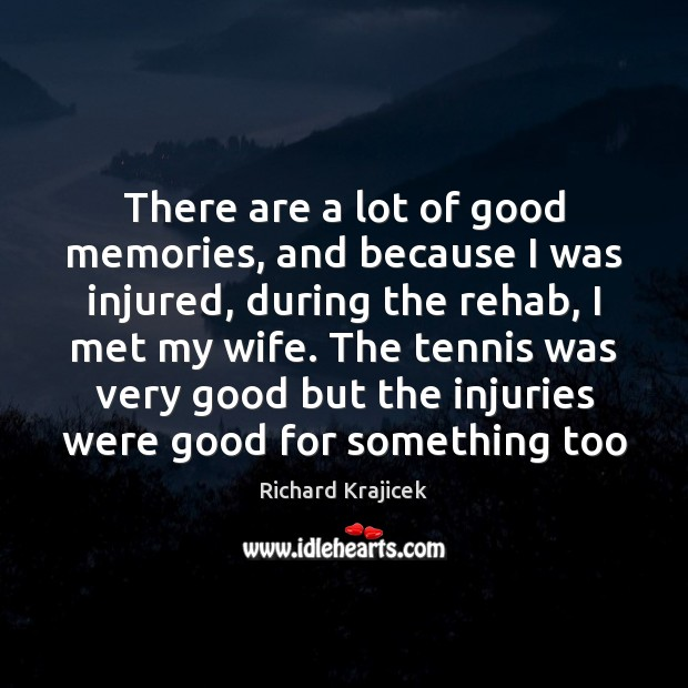 There are a lot of good memories, and because I was injured, Richard Krajicek Picture Quote
